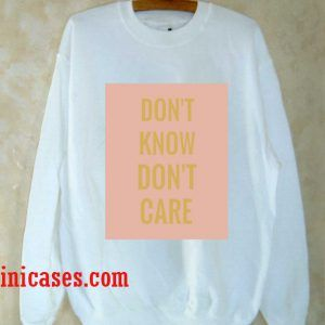 Don't Know, Don't care Sweatshirt