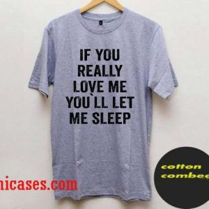 If You Really Love Me, You`ll let me Sleep T Shirt