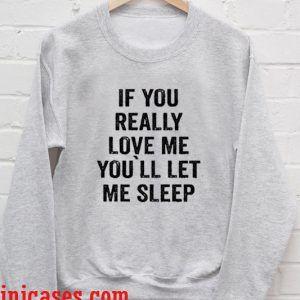 If You Really Love Me, You`ll let me Sleep sweatshirt