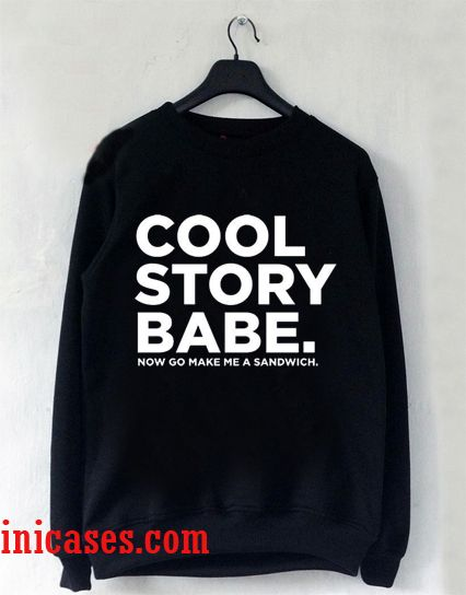 cool story bro now go make me a sandwich sweatshirt