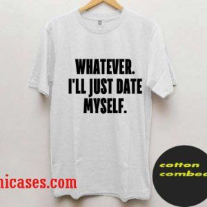 whatever i'll just date myself T Shirt