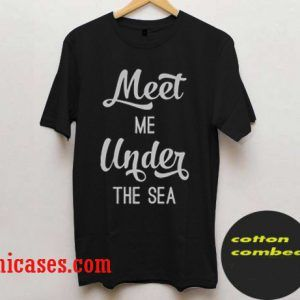meet me under the sea quote T-Shirt