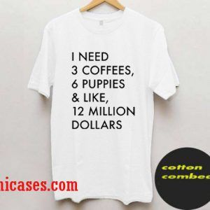 3 Coffees, 6 Puppies & Like, 12 Million Dollars T shirt