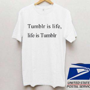 Tumblr is life, life is tumblr T shirt