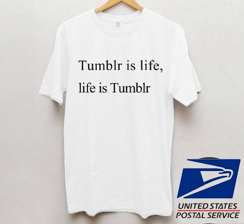 Tumblr is life, life is tumblr T shirt