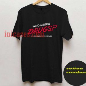 Who needs drugs T shirt