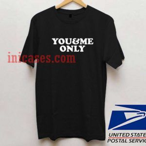 You And Me Only T shirt