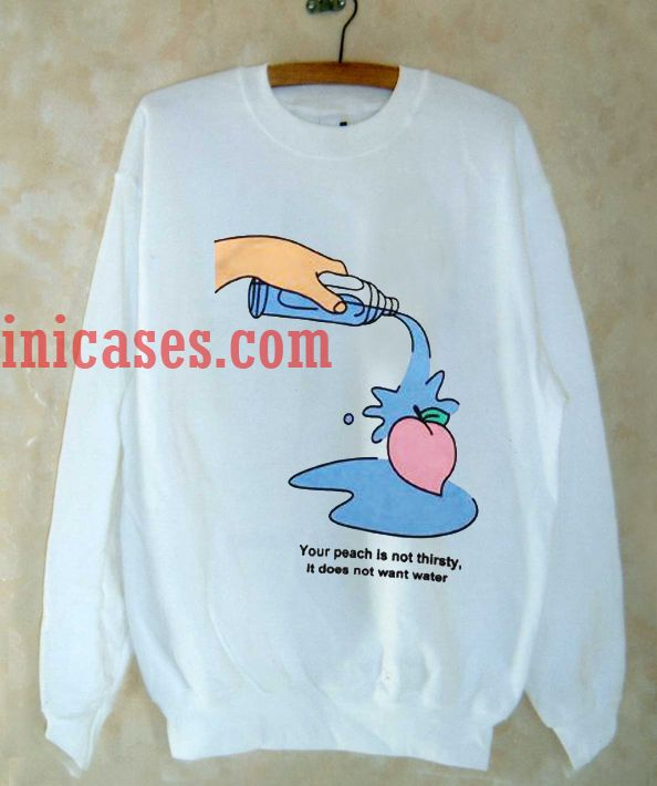 Your Peach Is Not Thirsty Sweatshirt