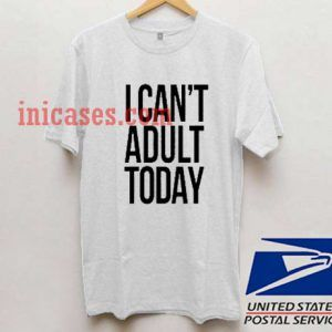 i cant adult today T shirt