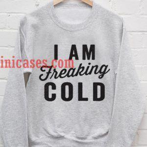 iam Freaking Cold Sweatshirt
