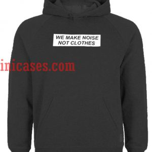 we make noise not clothes hoodie pullover
