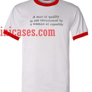 A man of Quality is Not Threatened By a Woman of Euality ringer t shirt