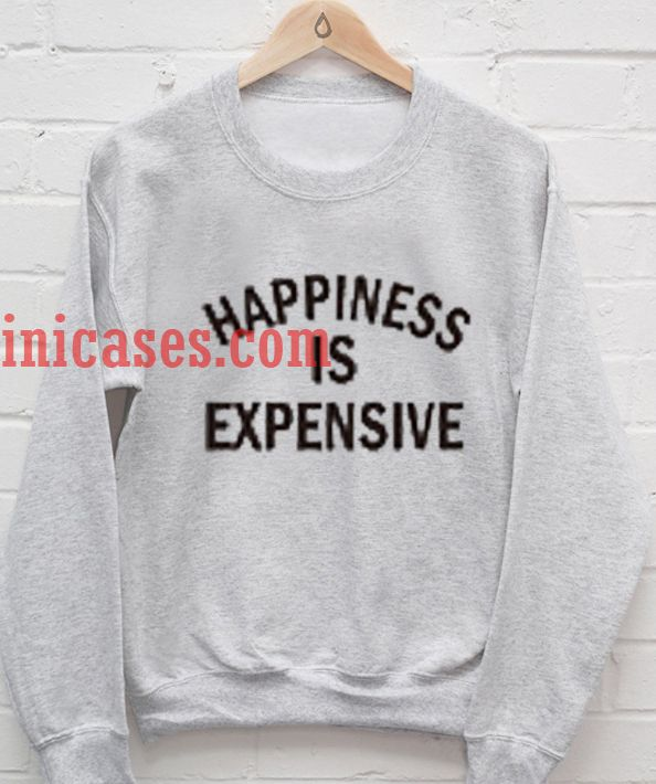 Happines is Expensive Sweatshirt
