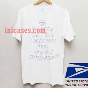 If Money Cant Buy Happiness Then Why is it so Fabulous T shirt