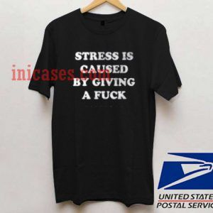 Stress is Caused By Giving a Fuck T shirt