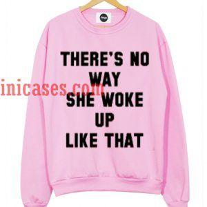 There's No Way She Woke Up Like That sweatshirt