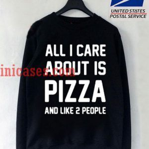 All I care about is pizza and like 2 people Sweatshirt