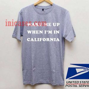 Wake Me Up When I'm In California T shirt