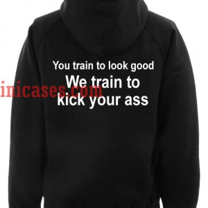 You Train to Look Good We Train To Kick Your Ass Hoodie pullover