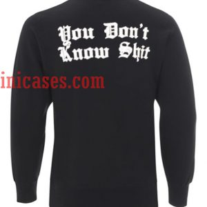 You Dont Know Shit Sweatshirt