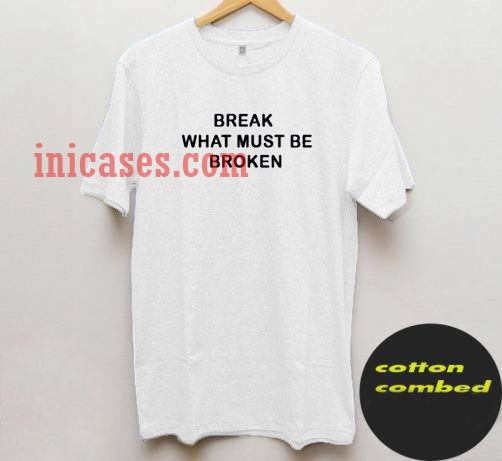 break What Must Be Broken T shirt