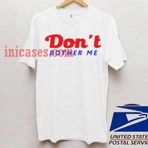 Dont Bother Me T shirt