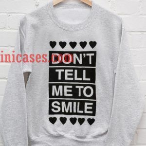 Don't Tell Me to Smile Sweatshirt