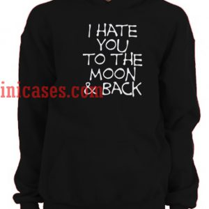 I Hate You To The Moon And Back Hoodie pullover