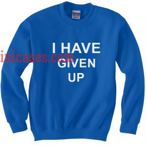 I Have Given Up blue Sweatshirt