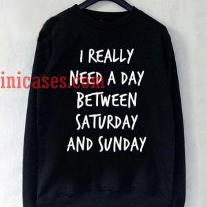 I Really Need A Day Between Saturday And Sunday Sweatshirt