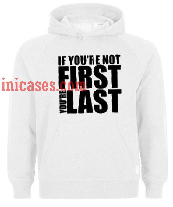 If Youre Not First Youre Last Hoodie pullover