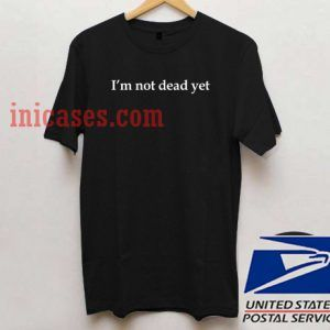 I'm Not Dead Yet T shirt