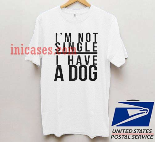 I'm Not Single I Have A Dog T shirt