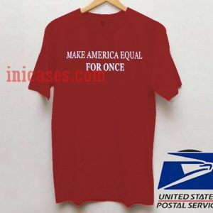 Make America Equal FOR ONCE T shirt