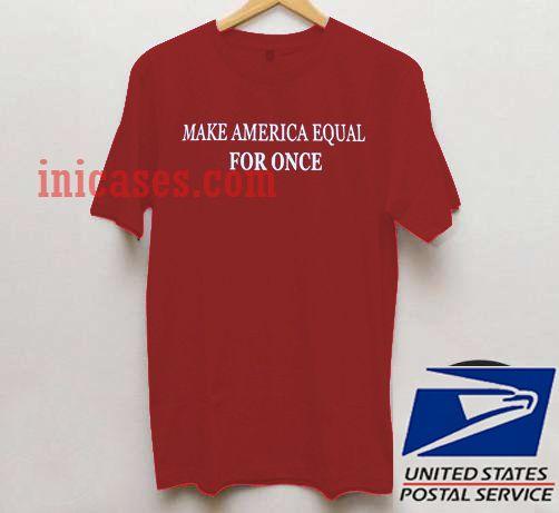 Make America Equal FOR ONCE T shirt
