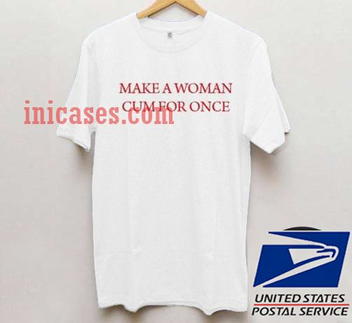Make a woman cum for once T shirt