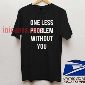One Less Problem Without You T shirt
