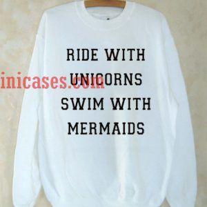 Ride With Unicorns Swim With Mermaids Sweatshirt