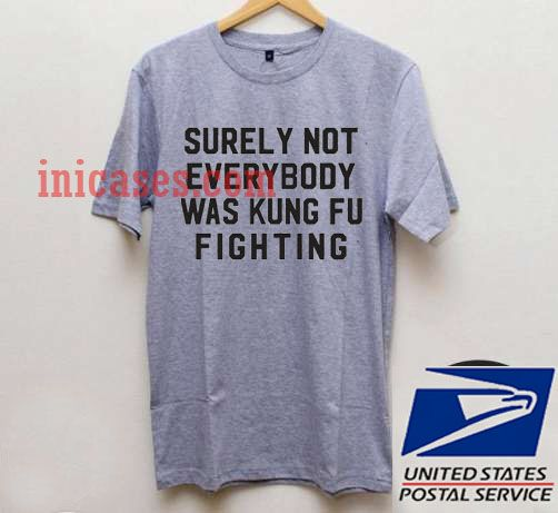 Surely Not Everybody Was Kungfu Fighting T shirt