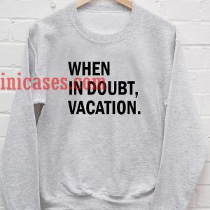 When In Doubt Vacation Sweatshirt