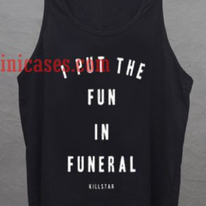 i put the fun in funeral tank top unisex