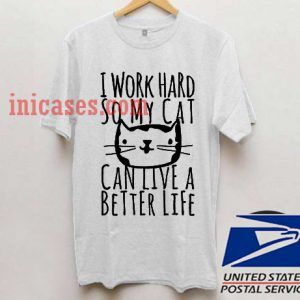 i work hard so my cat can live a better T shirt