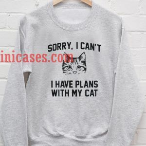 sorry i can t i have plans with my cat Sweatshirt