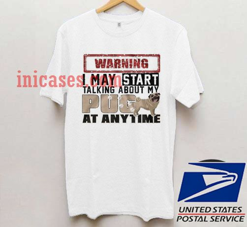 warning i may start talking about my pug T shirt