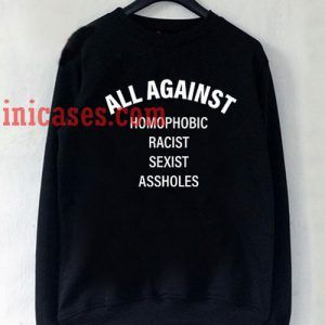 All Against homophobic racist sexist assholes Sweatshirt for Men And Women