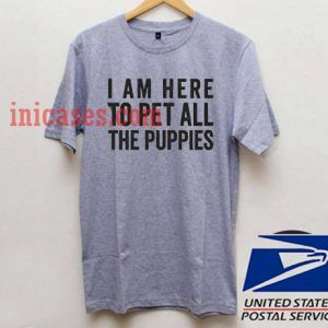 I Am Here To Pet All Of The Puppies T shirt