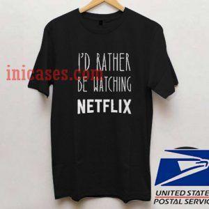 I'd Rather Be Watching Netflix T shirt