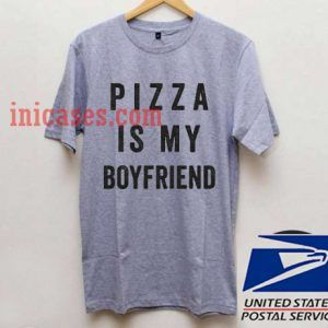 Pizza Is My Boyfriend T shirt