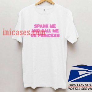 Spank Me And Call Me Ur Princess T shirt