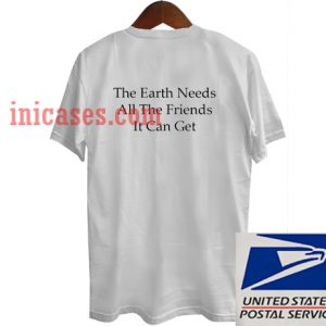 The Earth Needs T shirt